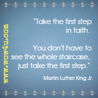 Take the first step in faith. You don't have to see the whole staircase, just take the first step. Martin Luther King Jr.
