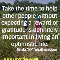 Take the time to help other people without expecting a reward or gratitude is definitely important in living an optimistic life. Krista KK Weatherspoon