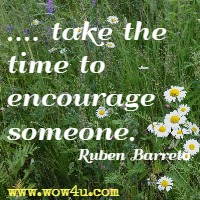 .... take the time to encourage someone. Ruben Barreto