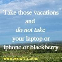 Take those vacations and do not take your laptop or iphone or blackberry