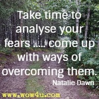 Take time to analyse your fears ..... come up with ways of overcoming them. Natalie Dawn