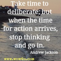 Take time to deliberate; but when the time for action arrives, stop thinking and go in. Andrew Jackson