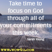 Take time to focus on God through all of your commitments this week. Sarah Young