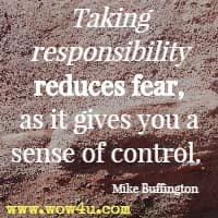 Taking responsibility reduces fear, as it gives you a sense of control.  Mike Buffington
