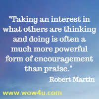 Taking an interest in what others are thinking and doing is often a much more powerful form of encouragement than praise. Robert Martin