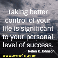 Taking better control of your life is significant to your personal level of success. Helen R. Johnson