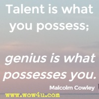 Talent is what you possess; genius is what possesses you. Malcolm Cowley