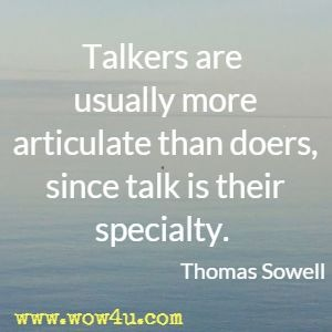 Talkers are usually more articulate than doers, since talk is their specialty. Thomas Sowell
