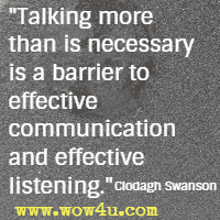 Talking more than is necessary is a barrier to effective communication and effective listening. Clodagh Swanson