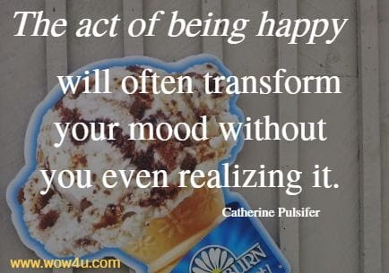 The act of being happy will often transform your mood without  you even realizing it. Catherine Pulsifer