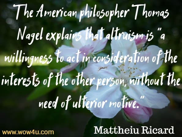 The American philosopher Thomas Nagel explains that altruism is a willingness to act in consideration of the interests of the other person, without the need of ulterior motive. Mattheiu Ricard, Alturism.e have a right to that appreciation. David R. Hamilton PhD, The five side affects of kindness