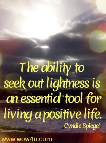 The ability to seek out lightness is an essential tool for living a positive life. Cyndie Spiegel