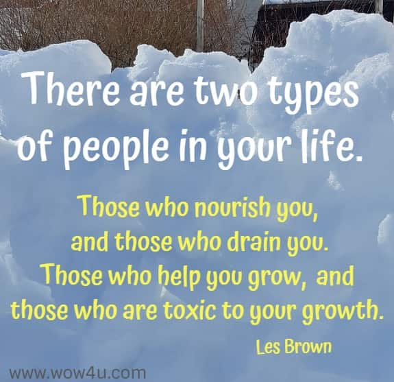 There are two types of people in your life.  Those who nourish you, and those who drain you. Those who help you grow, and those who are toxic to your growth.  Les Brown