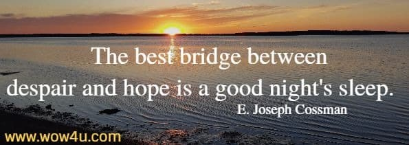 The best bridge between despair and hope is a good night's sleep.   E. Joseph Cossman