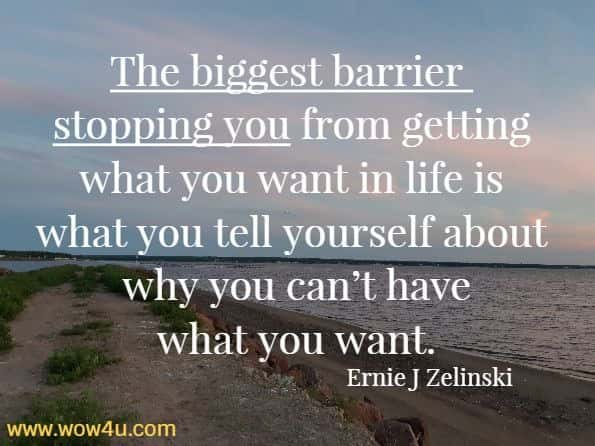 The biggest barrier stopping you from getting what you want in life is what you tell yourself about why you can't have what you want. Ernie J Zelinski