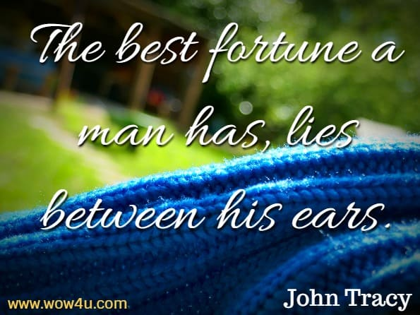 The best fortune a man has, lies between his ears. John Tracy, Bad Habits