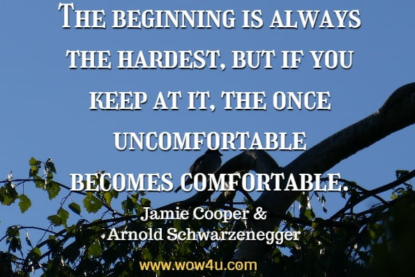The beginning is always the hardest, but if you keep at it, the once uncomfortable becomes comfortable. Jamie Cooper, Arnold Schwarzenegger, Extraordinary Life Lessons That Will Change Your Life Forever