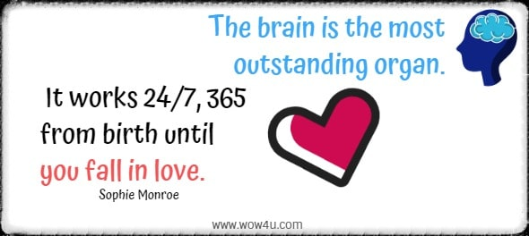 The brain is the most outstanding organ. It works 24/7, 365 from birth until you fall in love. Sophie Monroe