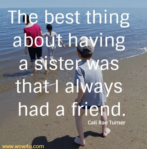 The best thing about having a sister was that I always had a friend.   Cali Rae Turner
