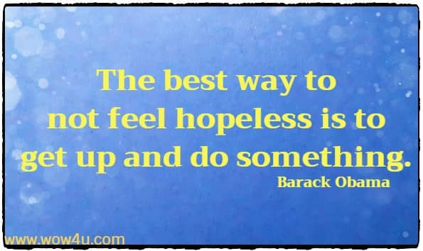 The best way to not feel hopeless is to get up and do something. Barack Obama