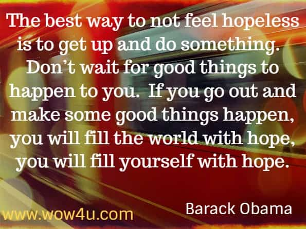 The best way to not feel hopeless is to get up and do something.  Don't wait for good things to happen to you. If you go out and make some good things happen, you will fill the world with hope, you will fill yourself with hope.