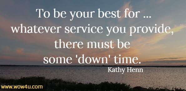 To be your best  for ...whatever service you provide, there must be some down time. Kathy Henn