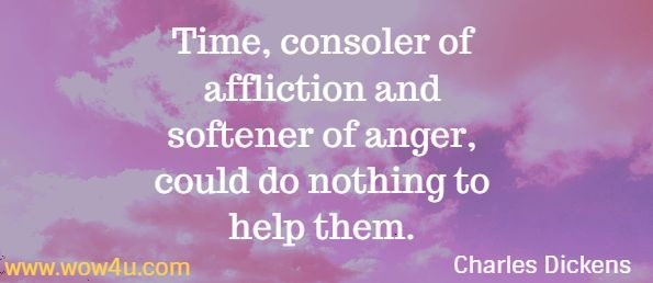 Time, consoler of affliction and softener of anger, could do nothing to help them. Charles Dickens Dombey and Son