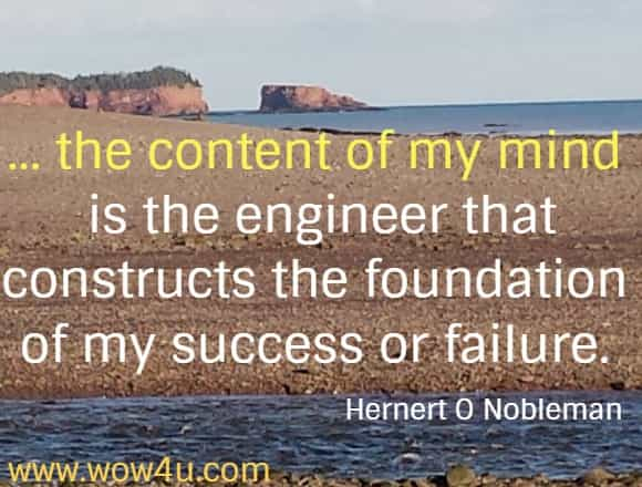 ...the content of my mind is the engineer that constructs the foundation of my success or failure. Hernert O Nobleman