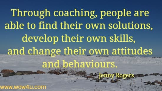 Through coaching, people are able to find their own solutions,  develop their own skills, and change their own attitudes and behaviours. Jenny Rogers