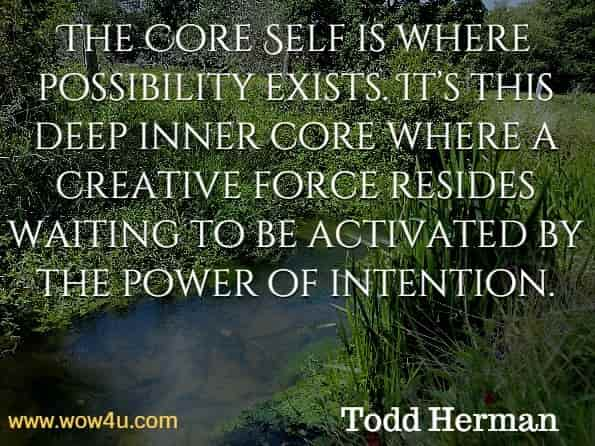 The Core Self is where possibility exists. It's this deep inner core where a creative force resides waiting to be activated by the power of intention. Todd Herman, The Alter Ego Effect.