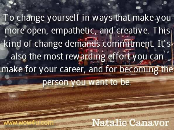 To change yourself in ways that make you more open, empathetic, and creative. This kind of change demands commitment. It's also the most rewarding effort you can make for your career, and for becoming the person you want to be. Natalie Canavor, Workplace Genie.