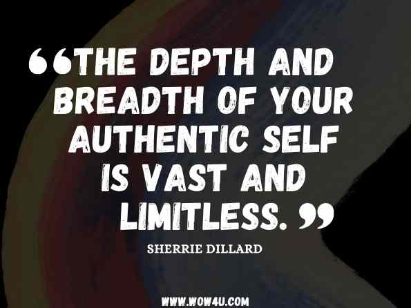 The depth and breadth of your authentic self is vast and limitless. Sherrie Dillard, Discover Your Authentic Self: Be You, Be Free, Be Happy
