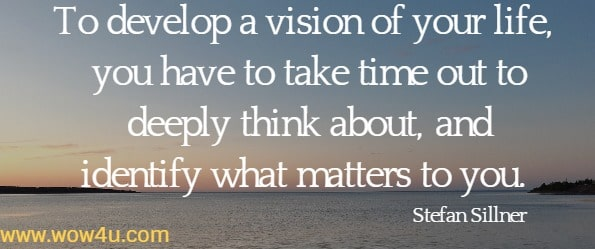 To develop a vision of your life, you have to take time out to deeply think  about, and identify what matters to you. Stefan Sillner