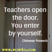 Teachers open the door. You enter by yourself. Chinese Proverb
