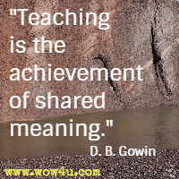 Teaching is the achievement of shared meaning. D. B. Gowin