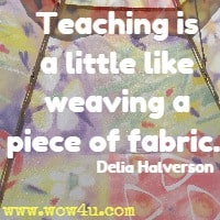 Teaching is a little like weaving a piece of fabric. Delia Halverson