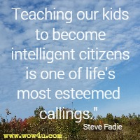 Teaching our kids to become intelligent citizens is one of life's most esteemed callings. Steve Fadie