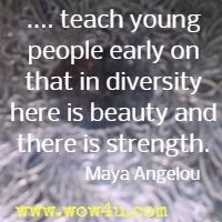 .... teach young people early on that in diversity there is beauty and there is strength. Maya Angelou