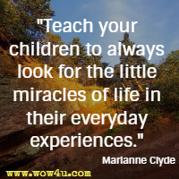 Teach your children to always look for the little miracles of life in their everyday experiences. Marianne Clyde