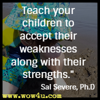 Teach your children to accept their weaknesses along with their strengths. Sal Severe, Ph.D