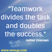 Teamwork divides the task and doubles the success. Author Unknown
