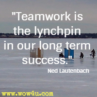 Teamwork is the lynchpin in our long term success. Ned Lautenbach
