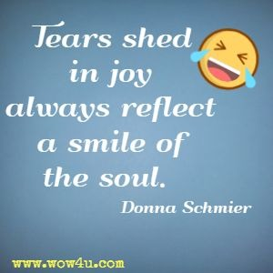 Tears shed in joy always reflect a smile of the soul. Donna Schmier