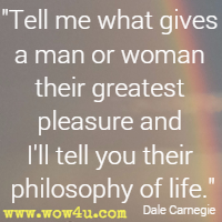 Tell me what gives a man or woman their greatest pleasure and I'll tell you their philosophy of life. Dale Carnegie