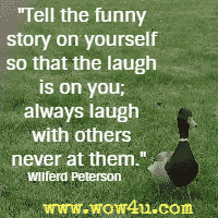 Tell the funny story on yourself so that the laugh is on you; always laugh with others never at them. Wilferd Peterson