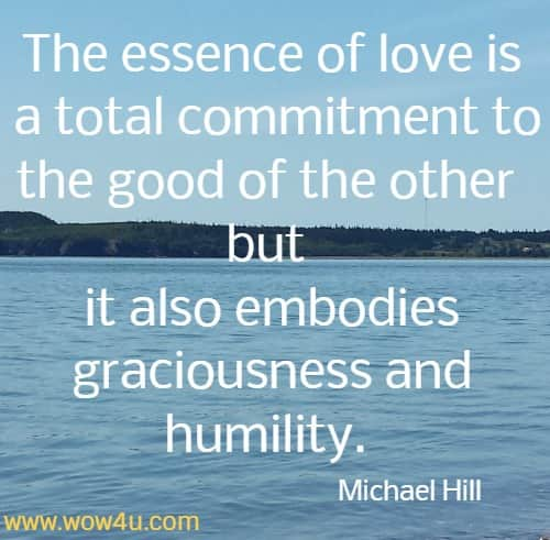 The essence of love is a total commitment to the good of the other but it also embodies graciousness and humility. Michael Hill