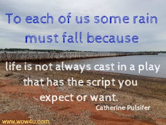 To each of us some rain must fall because life is not always cast in a play that has the script you expect or want.  Catherine Pulsifer