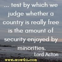 ... test by which we judge whether a country is really free is the amount of security enjoyed by minorities. Lord Acton