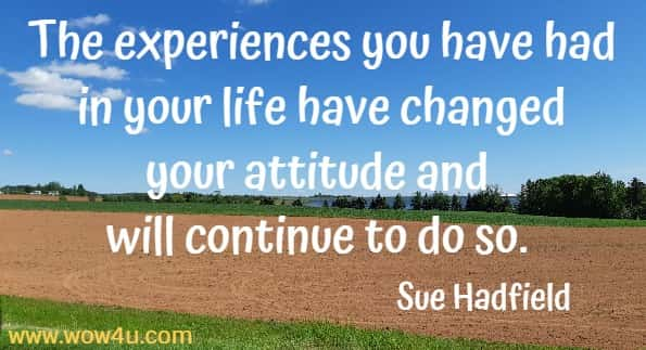 The experiences you have had in your life have changed your attitude and will continue to do so.  Sue Hadfield