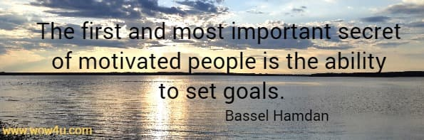 The first and most important secret of motivated people is the ability to set goals.   Bassel Hamdan